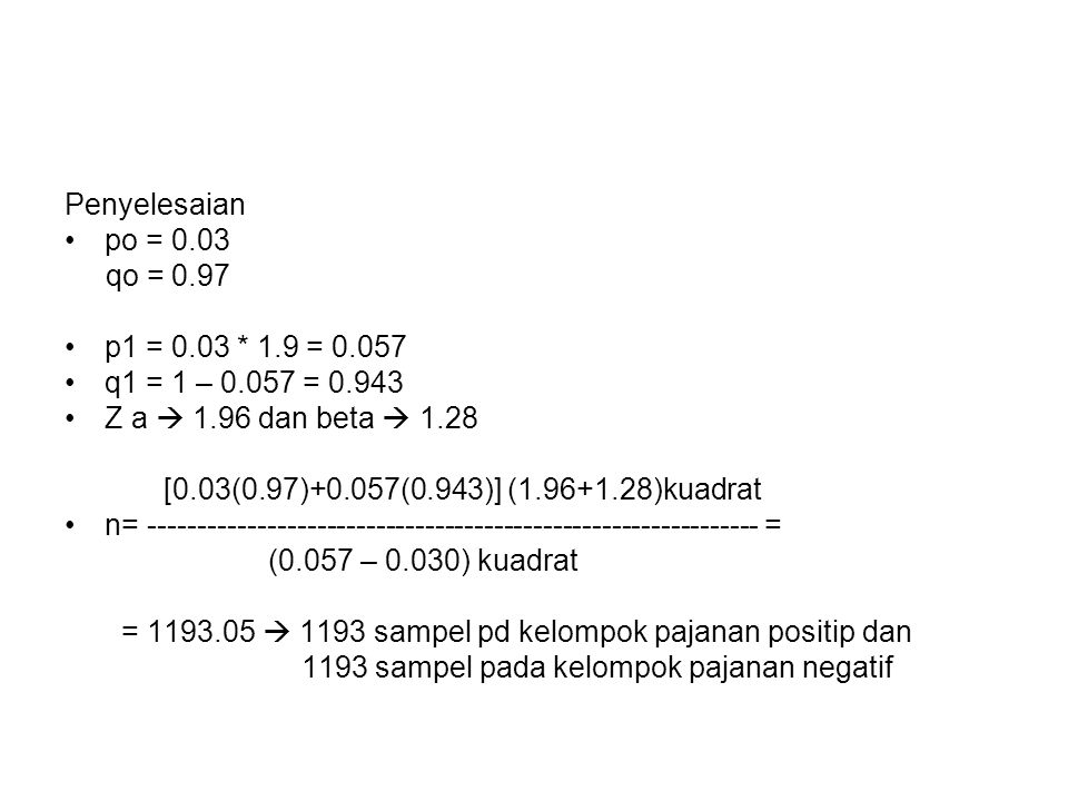 Penyelesaian po = 0.03. qo = 0.97. p1 = 0.03 * 1.9 = 0.057. q1 = 1 – 0.057 = 0.943. Z a  1.96 dan beta  1.28.