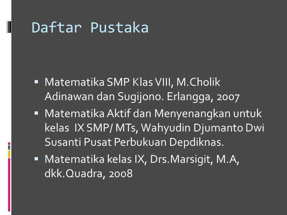 Daftar Pustaka Matematika SMP Klas VIII, M.Cholik Adinawan dan Sugijono. Erlangga, 2007.
