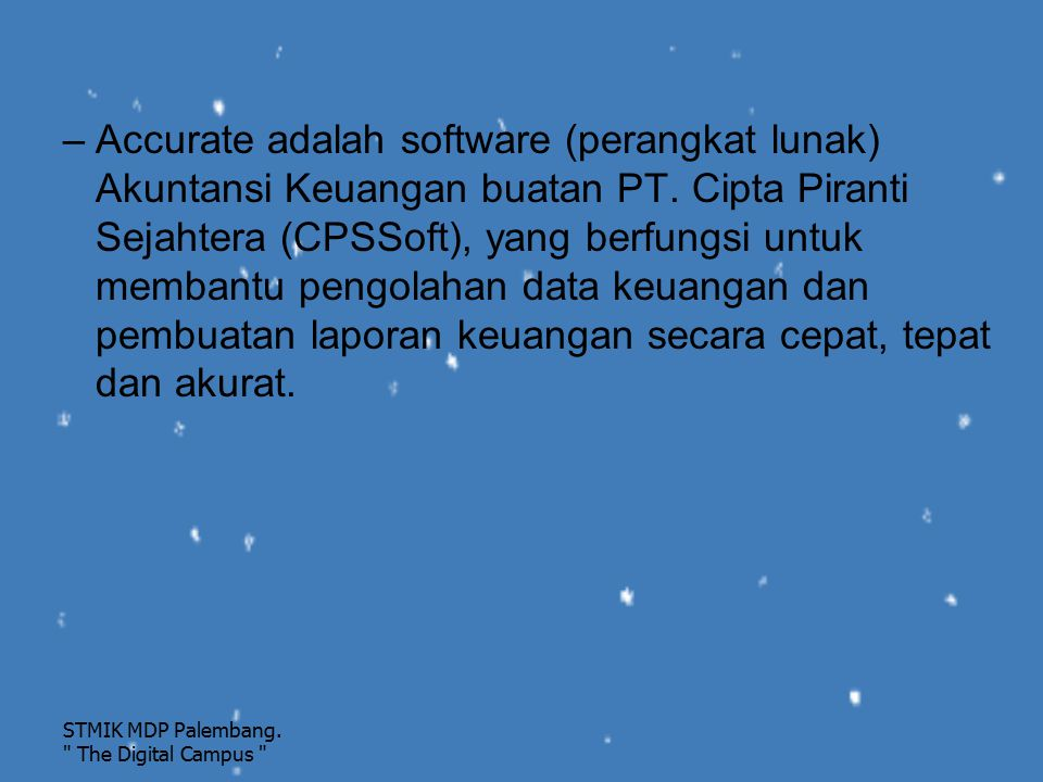 Accurate adalah software (perangkat lunak) Akuntansi Keuangan buatan PT. Cipta Piranti Sejahtera (CPSSoft), yang berfungsi untuk membantu pengolahan data keuangan dan pembuatan laporan keuangan secara cepat, tepat dan akurat.