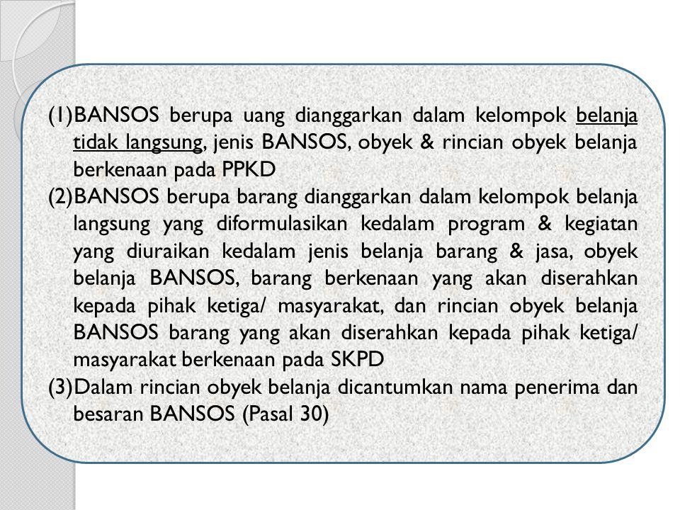 BANSOS berupa uang dianggarkan dalam kelompok belanja tidak langsung, jenis BANSOS, obyek & rincian obyek belanja berkenaan pada PPKD