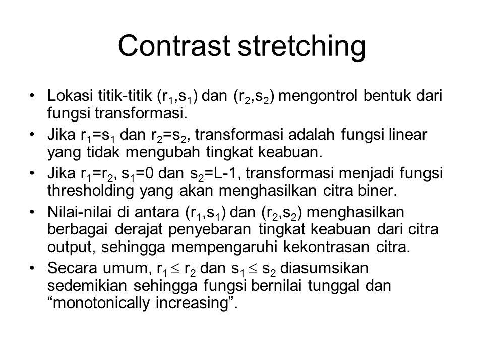 Contrast stretching Lokasi titik-titik (r1,s1) dan (r2,s2) mengontrol bentuk dari fungsi transformasi.