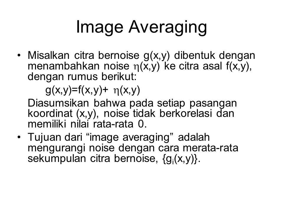 Image Averaging Misalkan citra bernoise g(x,y) dibentuk dengan menambahkan noise (x,y) ke citra asal f(x,y), dengan rumus berikut: