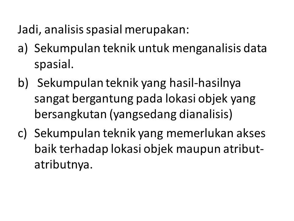 Jadi, analisis spasial merupakan: