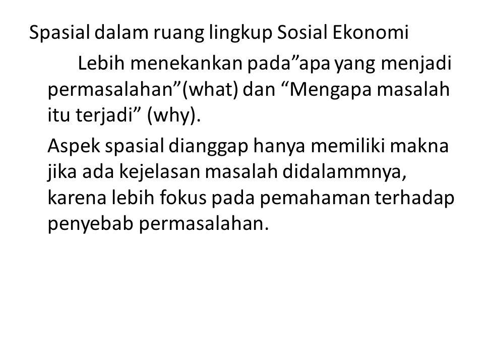 Spasial dalam ruang lingkup Sosial Ekonomi Lebih menekankan pada apa yang menjadi permasalahan (what) dan Mengapa masalah itu terjadi (why).