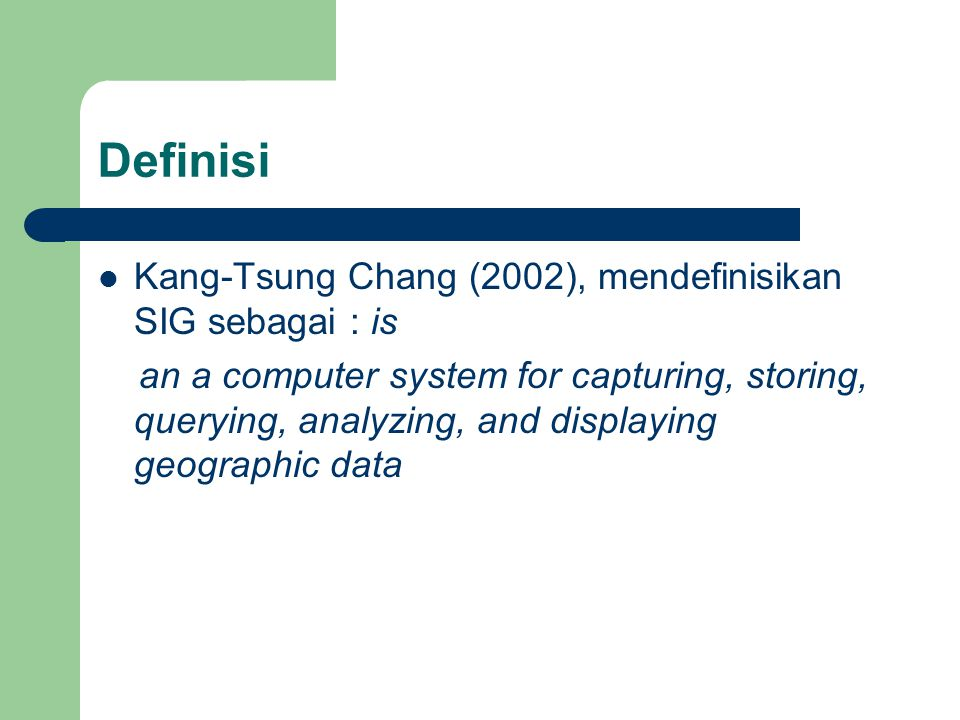 Definisi Kang-Tsung Chang (2002), mendefinisikan SIG sebagai : is