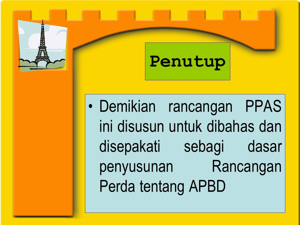 Penutup Demikian rancangan PPAS ini disusun untuk dibahas dan disepakati sebagi dasar penyusunan Rancangan Perda tentang APBD.