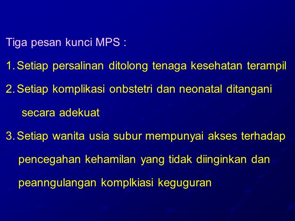 Tiga pesan kunci MPS : Setiap persalinan ditolong tenaga kesehatan terampil. Setiap komplikasi onbstetri dan neonatal ditangani.