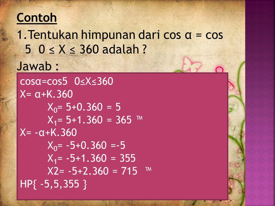 Contoh 1. Tentukan himpunan dari cos α = cos 5 0 ≤ X ≤ 360 adalah