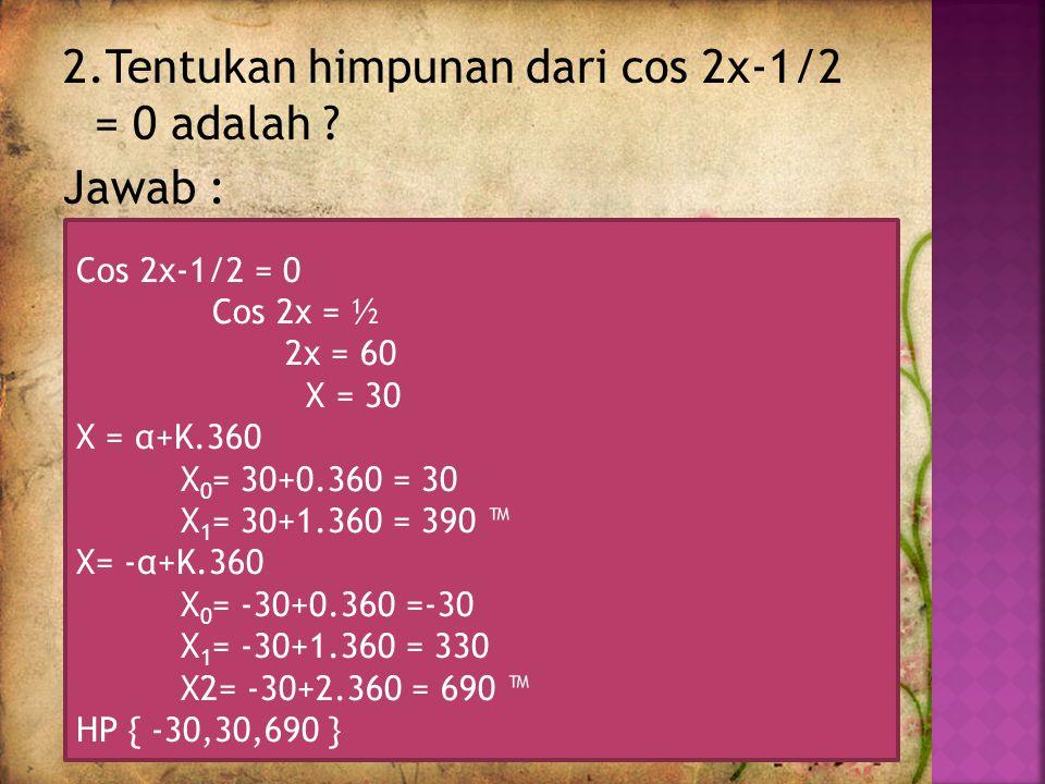 2.Tentukan himpunan dari cos 2x-1/2 = 0 adalah Jawab :