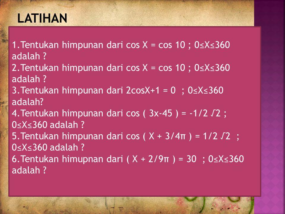 LATIHAN 1.Tentukan himpunan dari cos X = cos 10 ; 0≤X≤360 adalah