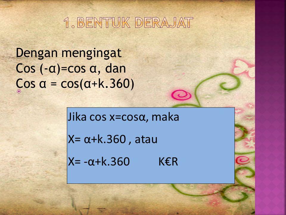 BENTUK DERAJAT Dengan mengingat Cos (-α)=cos α, dan