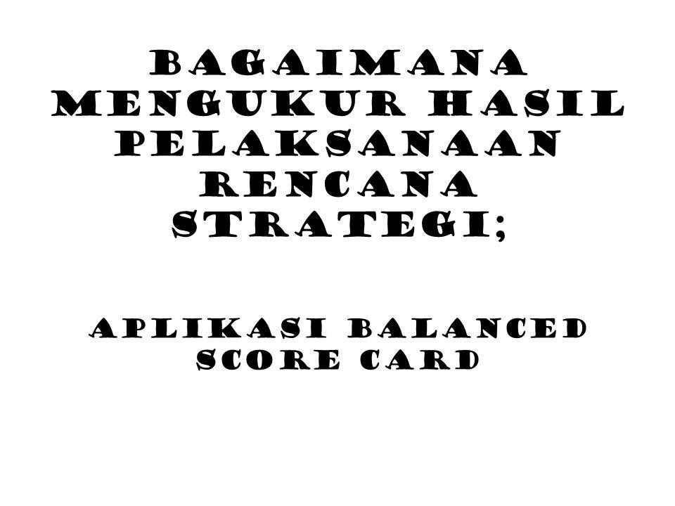 Bagaimana Mengukur Hasil Pelaksanaan Rencana Strategi; Aplikasi Balanced Score Card