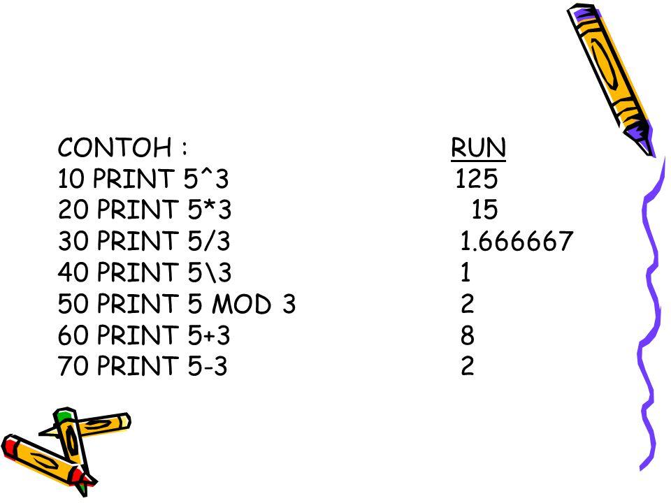 CONTOH : RUN 10 PRINT 5^3 125. 20 PRINT 5*3 15. 30 PRINT 5/3 1.666667.