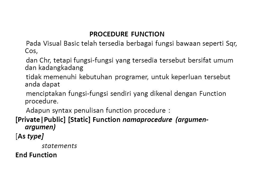 PROCEDURE FUNCTION Pada Visual Basic telah tersedia berbagai fungsi bawaan seperti Sqr, Cos, dan Chr, tetapi fungsi-fungsi yang tersedia tersebut bersifat umum dan kadangkadang tidak memenuhi kebutuhan programer, untuk keperluan tersebut anda dapat menciptakan fungsi-fungsi sendiri yang dikenal dengan Function procedure.
