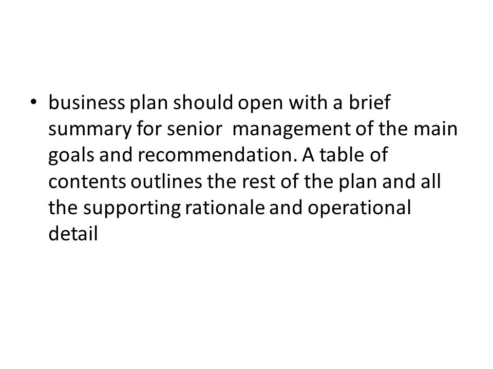 business plan should open with a brief summary for senior management of the main goals and recommendation.