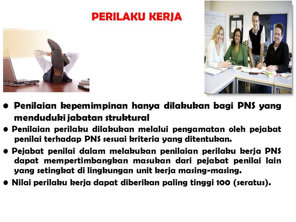 PERILAKU KERJA • Penilaian kepemimpinan hanya dilakukan bagi PNS yang menduduki jabatan struktural.