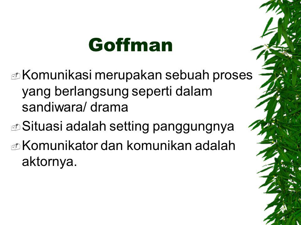Goffman Komunikasi merupakan sebuah proses yang berlangsung seperti dalam sandiwara/ drama. Situasi adalah setting panggungnya.