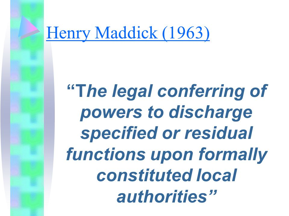 Henry Maddick (1963) The legal conferring of powers to discharge specified or residual functions upon formally constituted local authorities