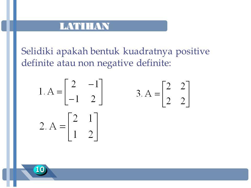 LATIHAN Selidiki apakah bentuk kuadratnya positive definite atau non negative definite: 10