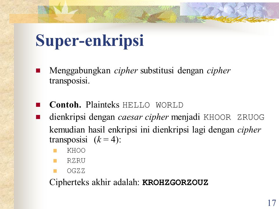 Super-enkripsi Menggabungkan cipher substitusi dengan cipher transposisi. Contoh. Plainteks HELLO WORLD.
