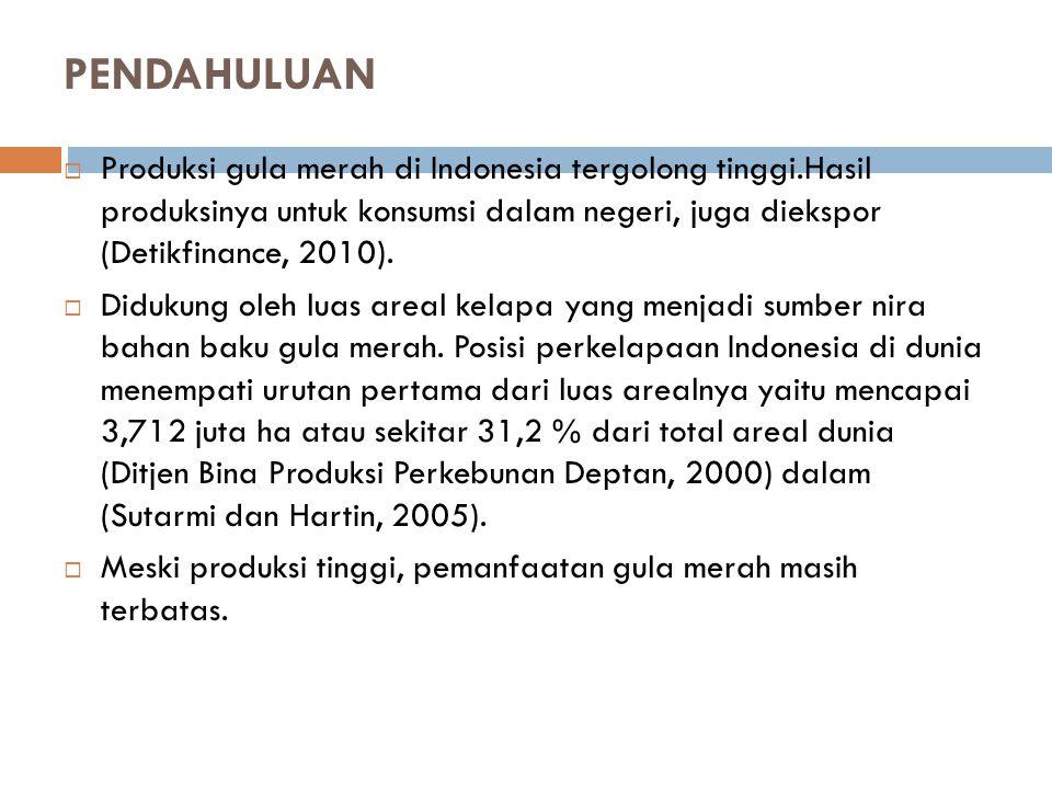 PENDAHULUAN Produksi gula merah di Indonesia tergolong tinggi.Hasil produksinya untuk konsumsi dalam negeri, juga diekspor (Detikfinance, 2010).