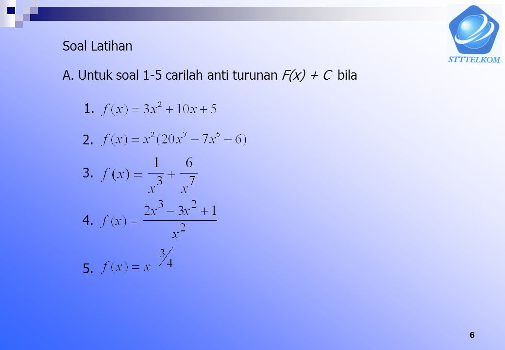 Soal Latihan A. Untuk soal 1-5 carilah anti turunan F(x) + C bila 1. 2. 3. 4. 5.