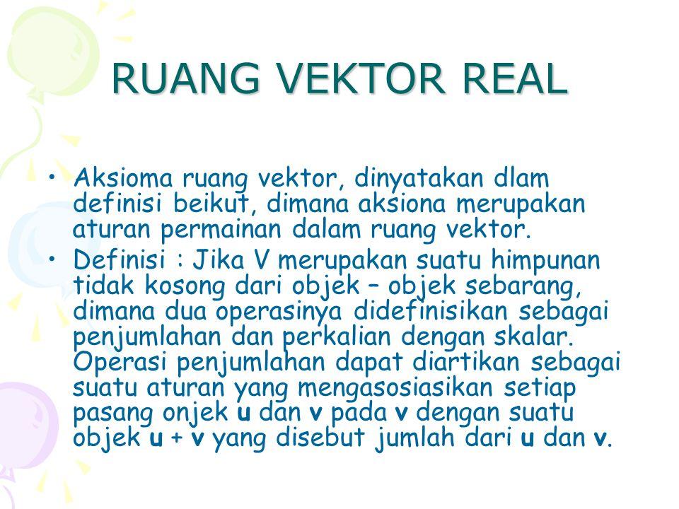 RUANG VEKTOR REAL Aksioma ruang vektor, dinyatakan dlam definisi beikut, dimana aksiona merupakan aturan permainan dalam ruang vektor.