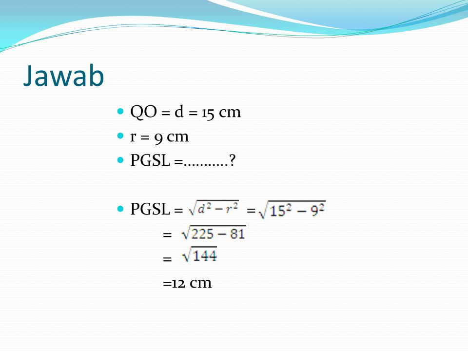 Jawab QO = d = 15 cm r = 9 cm PGSL =……….. PGSL = = = =12 cm