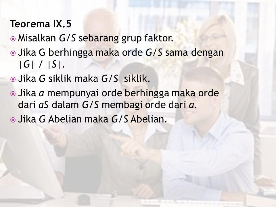 Teorema IX.5 Misalkan G/S sebarang grup faktor. Jika G berhingga maka orde G/S sama dengan |G| / |S|.