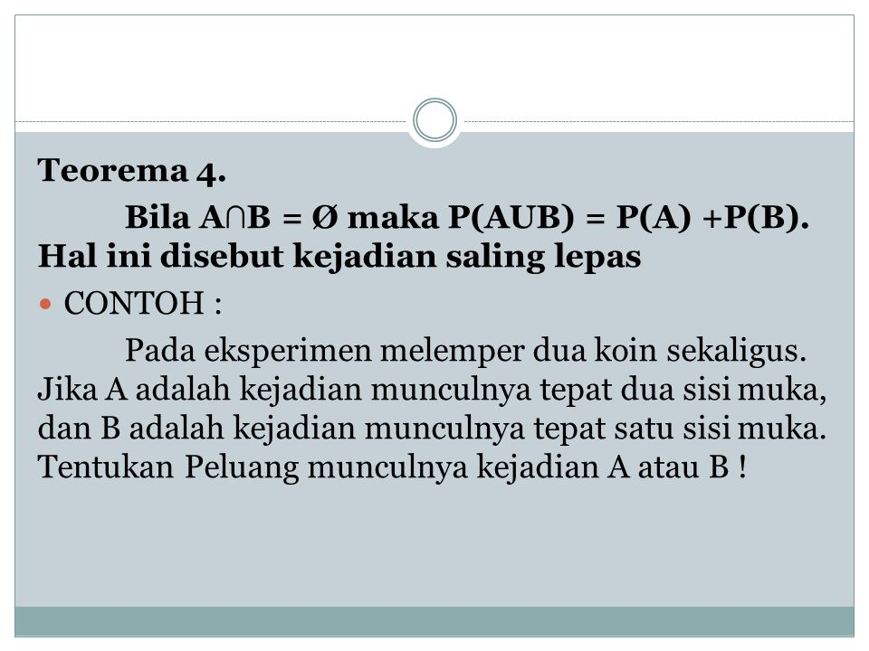 Teorema 4. Bila A∩B = Ø maka P(AUB) = P(A) +P(B). Hal ini disebut kejadian saling lepas. CONTOH :
