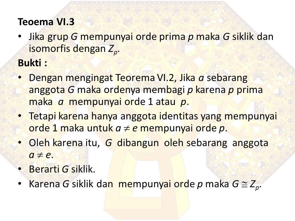 Teoema VI.3 Jika grup G mempunyai orde prima p maka G siklik dan isomorfis dengan Zp. Bukti :