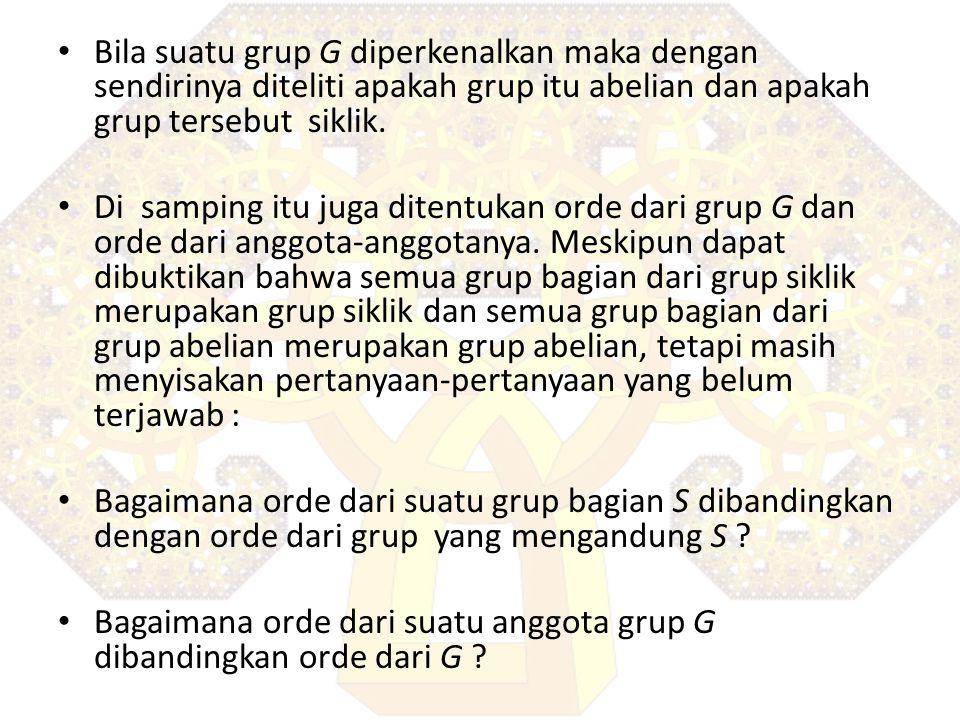 Bila suatu grup G diperkenalkan maka dengan sendirinya diteliti apakah grup itu abelian dan apakah grup tersebut siklik.