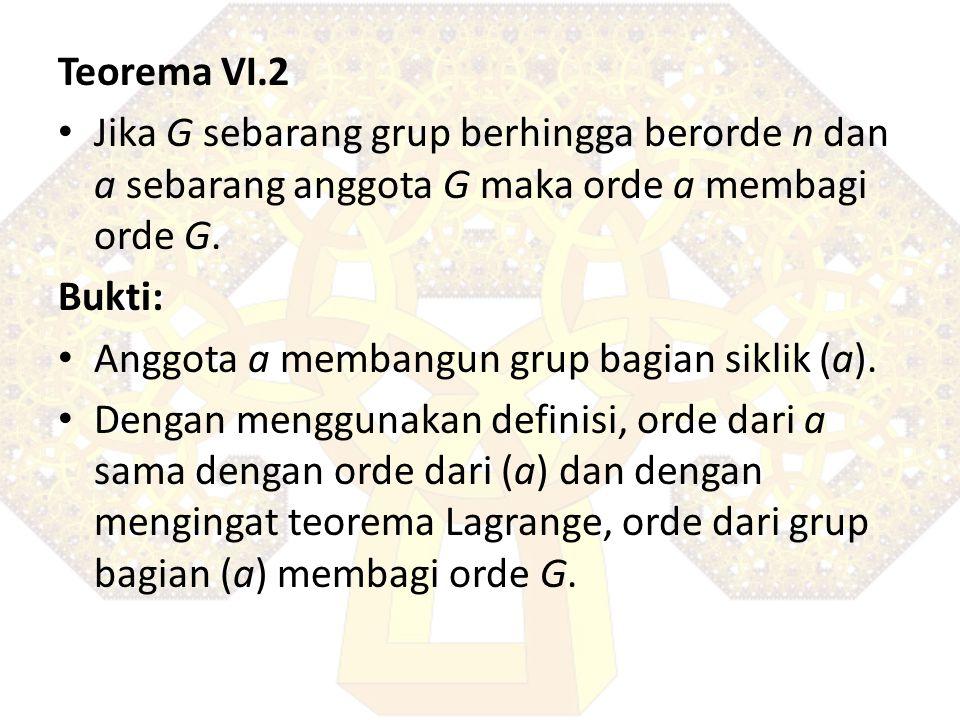 Teorema VI.2 Jika G sebarang grup berhingga berorde n dan a sebarang anggota G maka orde a membagi orde G.