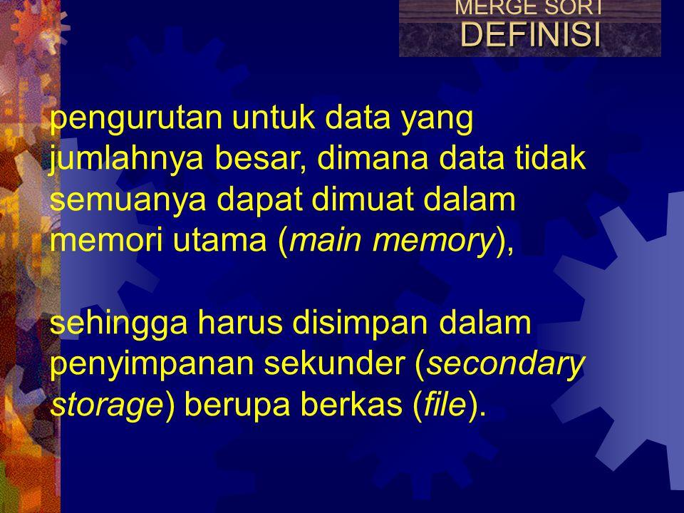 MERGE SORT DEFINISI. pengurutan untuk data yang jumlahnya besar, dimana data tidak semuanya dapat dimuat dalam memori utama (main memory),