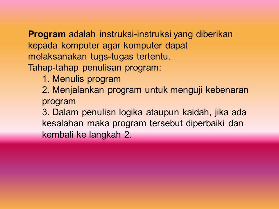 Program adalah instruksi-instruksi yang diberikan kepada komputer agar komputer dapat melaksanakan tugs-tugas tertentu.
