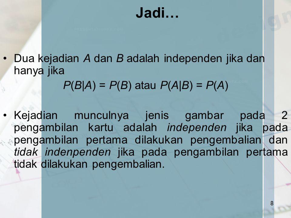 P(B A) = P(B) atau P(A B) = P(A)