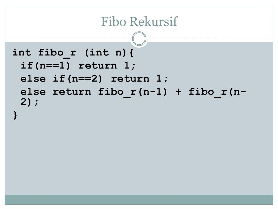 Fibo Rekursif int fibo_r (int n){ if(n==1) return 1; else if(n==2) return 1; else return fibo_r(n-1) + fibo_r(n-2); }