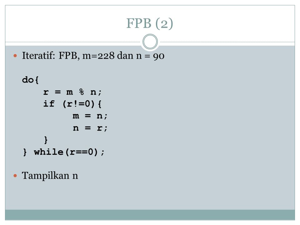 FPB (2) Iteratif: FPB, m=228 dan n = 90 do{ r = m % n; if (r!=0){