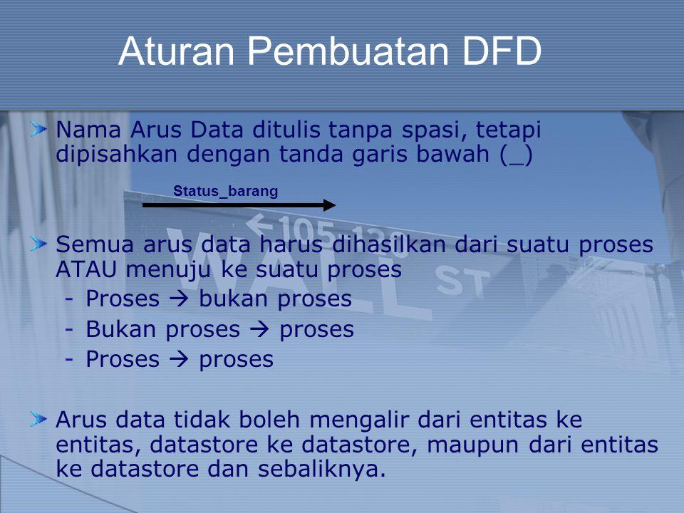 Aturan Pembuatan DFD Nama Arus Data ditulis tanpa spasi, tetapi dipisahkan dengan tanda garis bawah (_)
