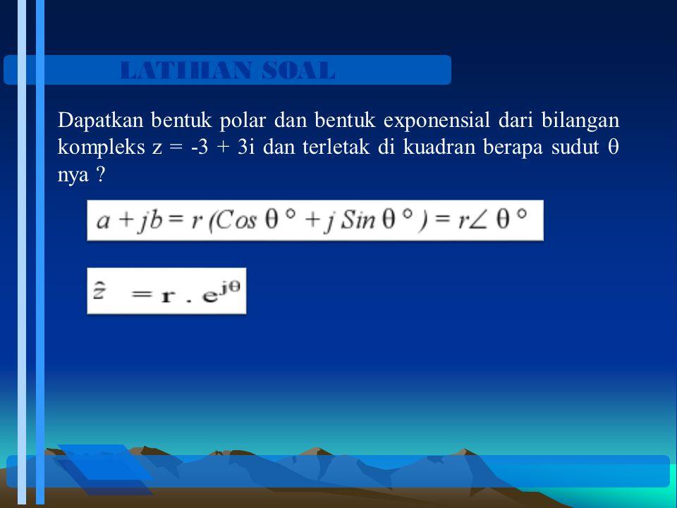 LATIHAN SOAL Dapatkan bentuk polar dan bentuk exponensial dari bilangan kompleks z = -3 + 3i dan terletak di kuadran berapa sudut  nya
