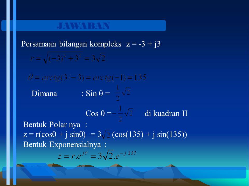 JAWABAN Persamaan bilangan kompleks z = -3 + j3 Dimana : Sin  =