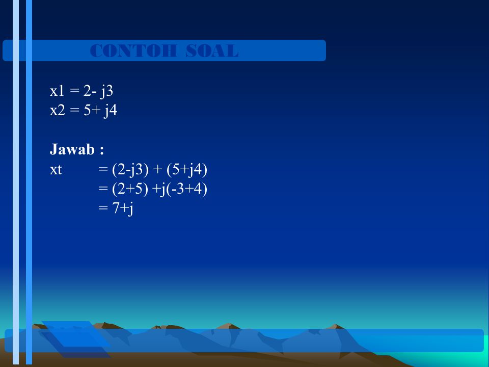 CONTOH SOAL x1 = 2- j3 x2 = 5+ j4 Jawab : xt = (2-j3) + (5+j4)