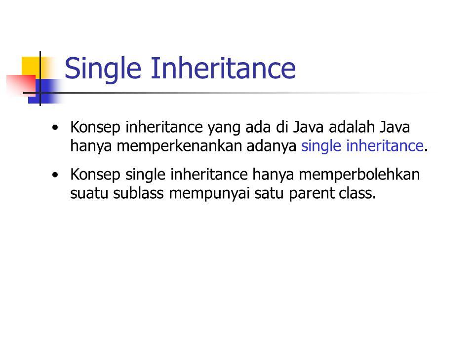 Single Inheritance Konsep inheritance yang ada di Java adalah Java hanya memperkenankan adanya single inheritance.