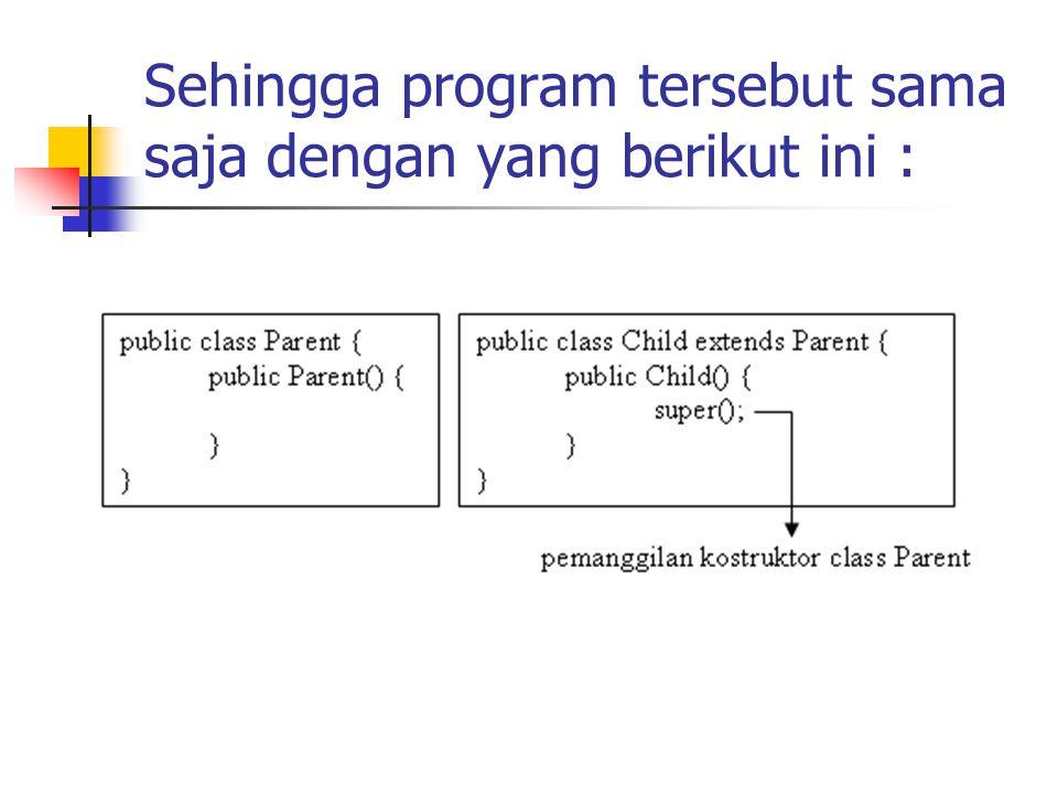 Sehingga program tersebut sama saja dengan yang berikut ini :
