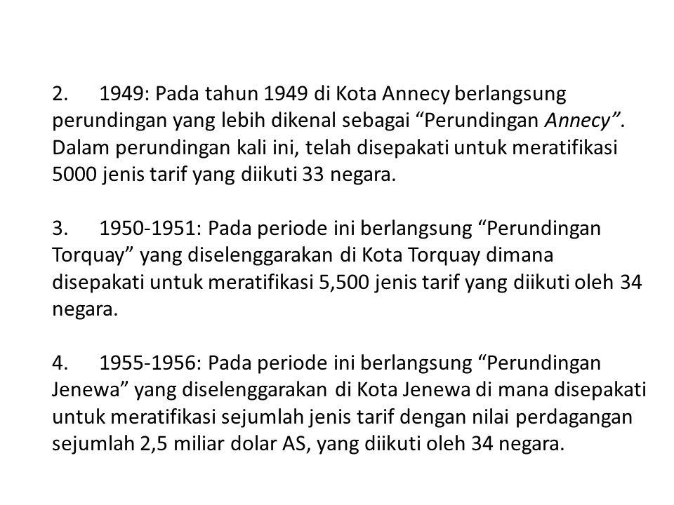 2. 1949: Pada tahun 1949 di Kota Annecy berlangsung perundingan yang lebih dikenal sebagai Perundingan Annecy . Dalam perundingan kali ini, telah disepakati untuk meratifikasi 5000 jenis tarif yang diikuti 33 negara.