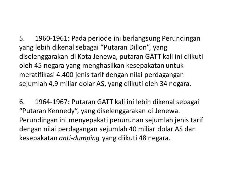 5. 1960-1961: Pada periode ini berlangsung Perundingan yang lebih dikenal sebagai Putaran Dillon , yang diselenggarakan di Kota Jenewa, putaran GATT kali ini diikuti oleh 45 negara yang menghasilkan kesepakatan untuk meratifikasi 4.400 jenis tarif dengan nilai perdagangan sejumlah 4,9 miliar dolar AS, yang diikuti oleh 34 negara.