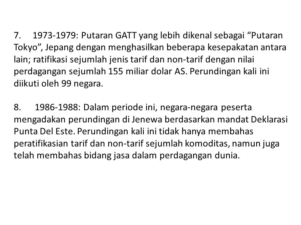 7. 1973-1979: Putaran GATT yang lebih dikenal sebagai Putaran Tokyo , Jepang dengan menghasilkan beberapa kesepakatan antara lain; ratifikasi sejumlah jenis tarif dan non-tarif dengan nilai perdagangan sejumlah 155 miliar dolar AS. Perundingan kali ini diikuti oleh 99 negara.