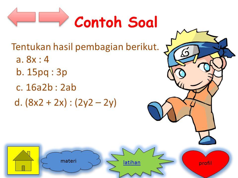 Contoh Soal Tentukan hasil pembagian berikut. a. 8x : 4 b. 15pq : 3p c. 16a2b : 2ab d. (8x2 + 2x) : (2y2 – 2y)