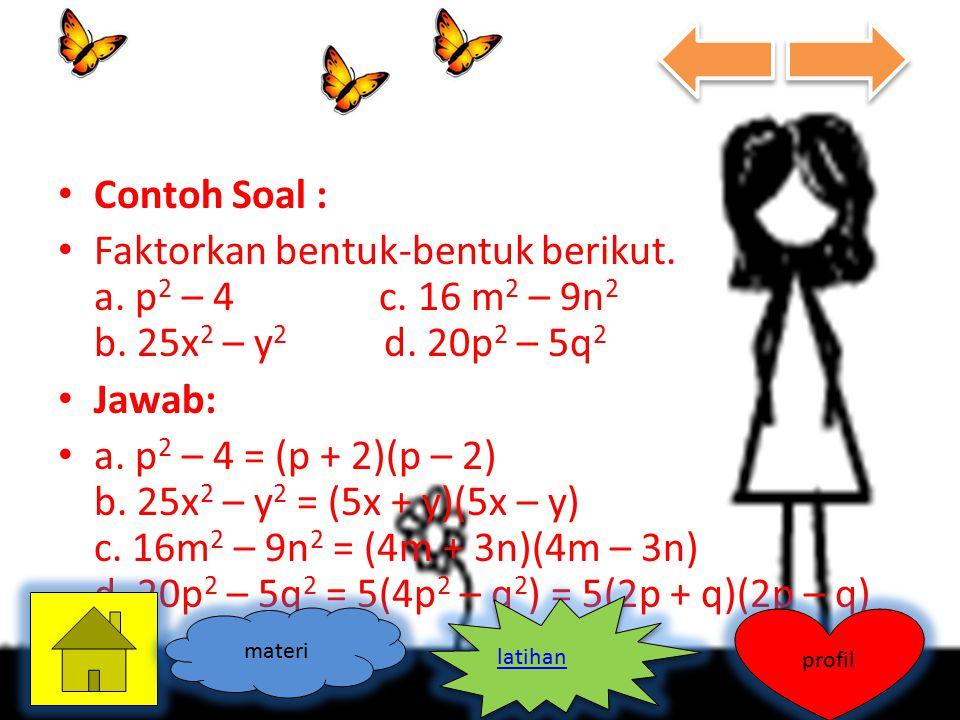 Contoh Soal : Faktorkan bentuk-bentuk berikut. a. p2 – 4 c. 16 m2 – 9n2 b. 25x2 – y2 d. 20p2 – 5q2.