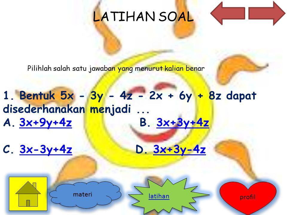 LATIHAN SOAL 1. Bentuk 5x - 3y - 4z - 2x + 6y + 8z dapat